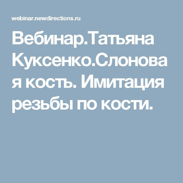 Вебинар.Татьяна Куксенко.Слоновая кость. Имитация резьбы по кости.