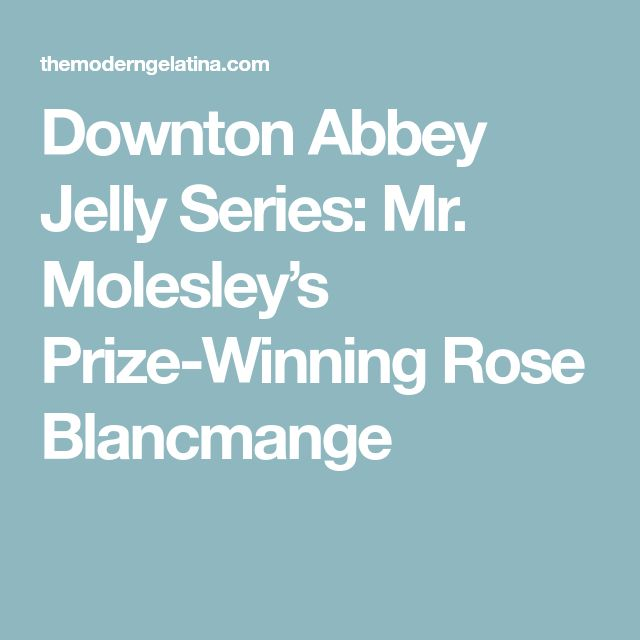 Downton Abbey Jelly Series: Mr. Molesley's Prize-Winning Rose Blancmange