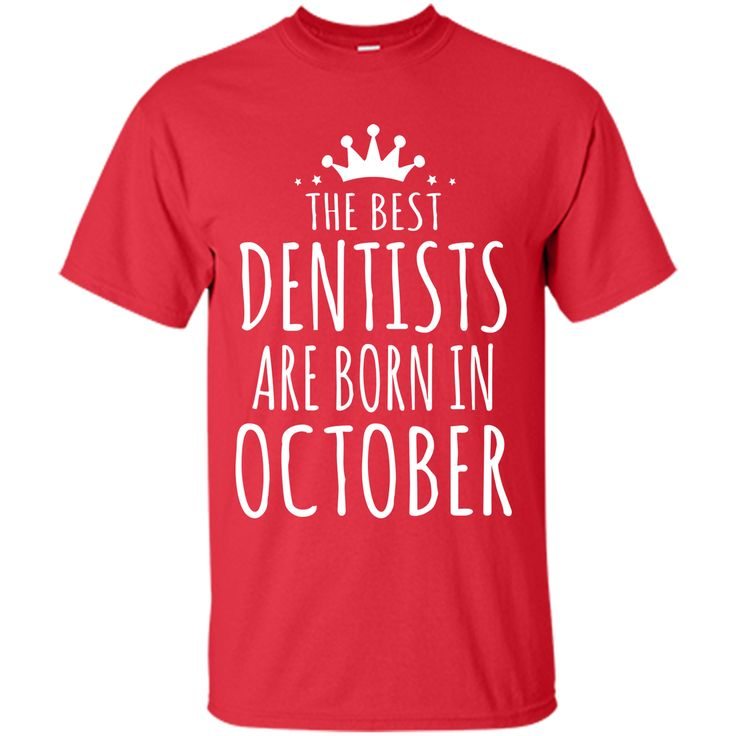 THE BEST DENTISTS ARE BORN IN OCTOBER Dentist T-Shirt