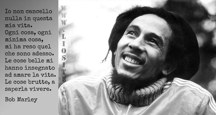 Bob Marley - Io non cancello nulla in questa mia vita. Ogni cosa, ogni minima cosa ...