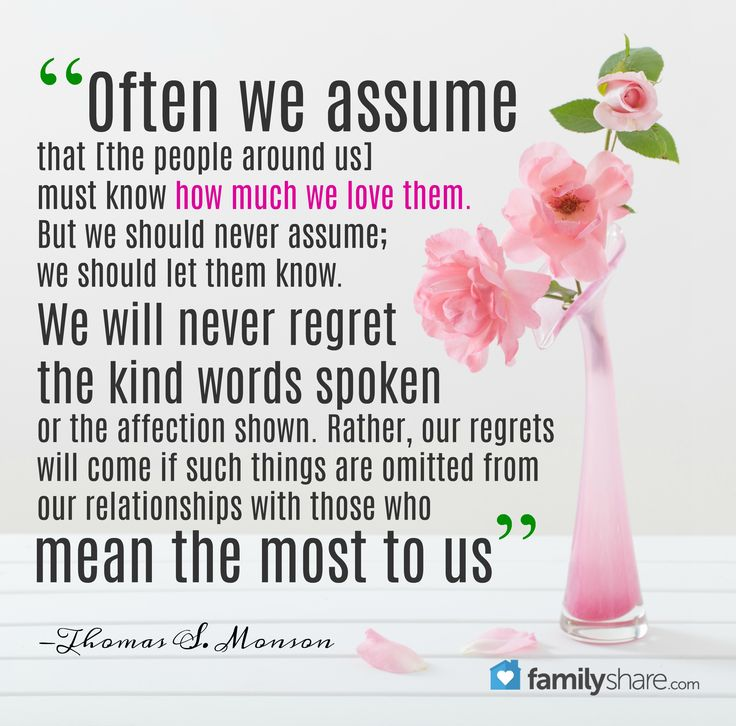 """Often we assume that [the people around us] must know how much we love them. But we should never assume; we should let them know. … We will never regret the kind words spoken or the affection shown. Rather, our regrets will come if such things are omitted from our relationships with those who mean the most to us"" -Thomas S. Monson"
