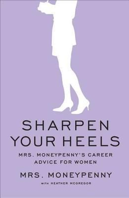 The Kansas City Public Library Reads About Finding Your Dream Job: Sharpen Your Heels: Mrs. Moneypenny's Career Advice for Women by Mrs. Moneypenny Mrs. Moneypenny