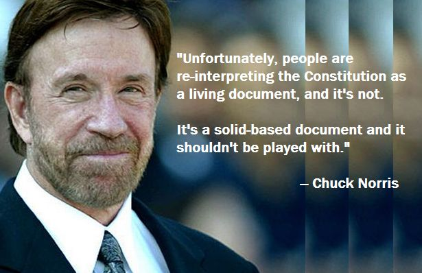 """""""Unfortunately, people are re-interpreting the Constitution as a living document, and it's not. It's a solid-based document and it shouldn't be played with.""""      — Chuck Norris"""