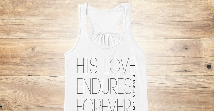 "Discover His Love Endures Forever : Psalm 136 Women's Tank Top from Elle Elle's Tanks, a custom product made just for you by Teespring. With world-class production and customer support, your satisfaction is guaranteed. - ""Give thanks to the Lord, for He is good.  His..."