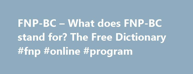 FNP-BC – What does FNP-BC stand for? The Free Dictionary #fnp #online #program http://sweden.remmont.com/fnp-bc-what-does-fnp-bc-stand-for-the-free-dictionary-fnp-online-program/  # FNP-BC PhD, MSN, MPH, APRN, FNP-BC. director of clinical affairs and corporate training for professional Disposables International, Inc. Service Awards for dedication to the profession of nursing informatics were presented to Sandy Alfon RN, MSN, FNP-BC. Barbara Medling RN, BSN, CNOR, RN-BC, Linda Wittrup RN, MA…