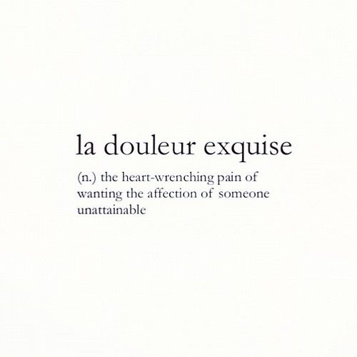 La douleur exquise - the heart wrenching pain of wanting the affection of someone unattainable