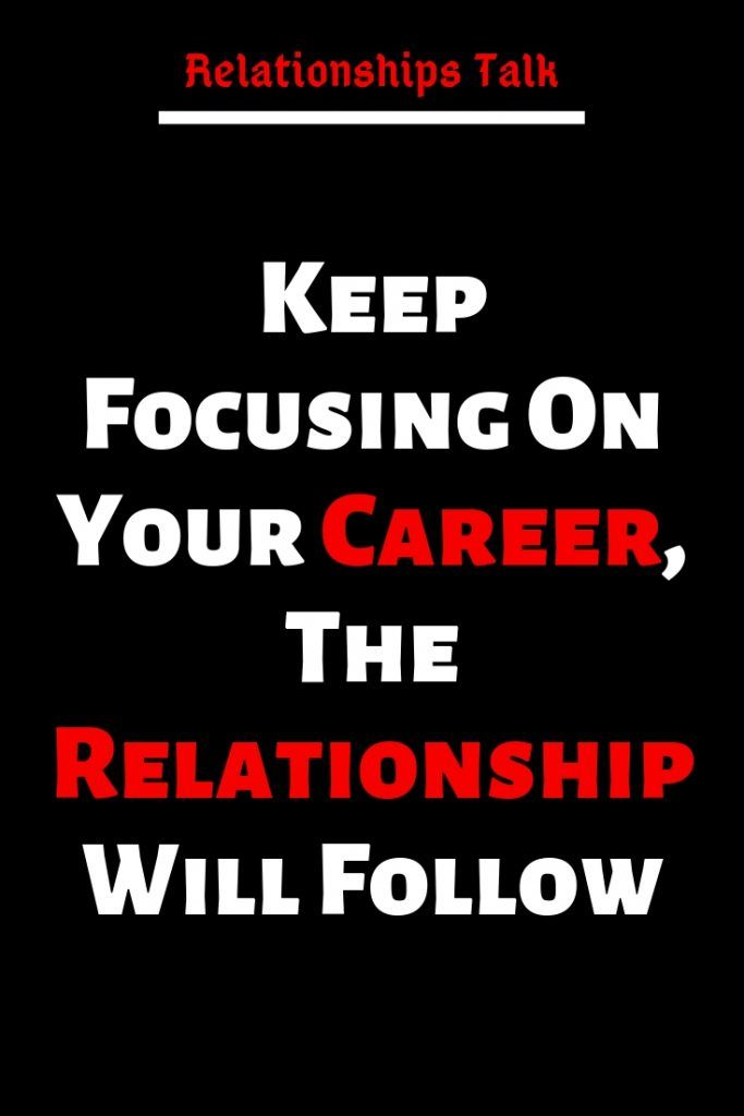 keep focusing on your career the relationship will follow