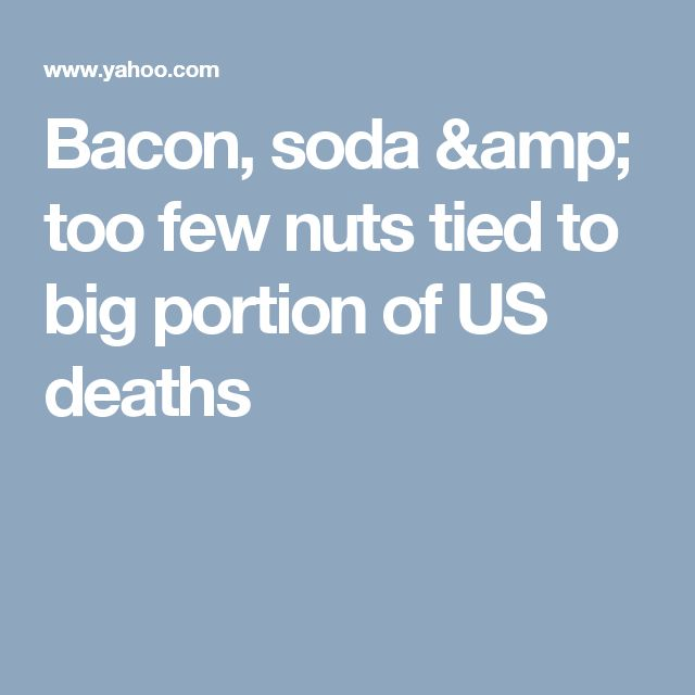 Bacon, soda & too few nuts tied to big portion of US deaths
