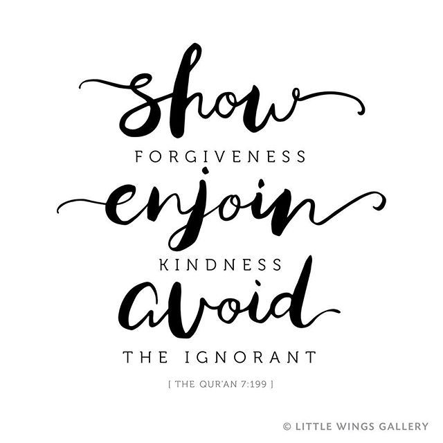 """""""Show Forgiveness, Enjoin Kindness, Avoid the Ignorant."""" The Quran 7:199 A great Islamic reminder given the current political and social climate. Quran quotes and Islamic quotes for the home and heart, mindfulness for muslims."""