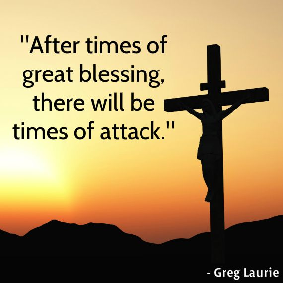 """""""After times of great blessing, there will be times of attack."""" - Greg Laurie"""