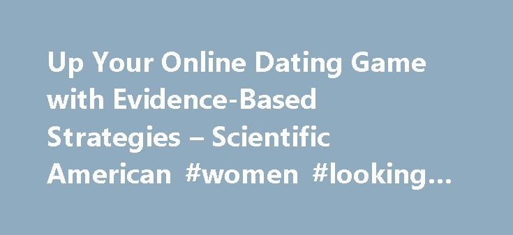 Up Your Online Dating Game with Evidence-Based Strategies – Scientific American #women #looking #for #men http://dating.remmont.com/up-your-online-dating-game-with-evidence-based-strategies-scientific-american-women-looking-for-men/  #online dating games # Choosing a user name starting with a letter appearing earlier in the alphabet is just one scientifically vetted way to increase the odds of turning an online encounter into a first date. Christopher Intagliata reports So … Continue reading…