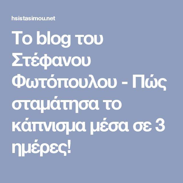 Το blog του Στέφανου Φωτόπουλου - Πώς σταμάτησα το κάπνισμα μέσα σε 3 ημέρες!