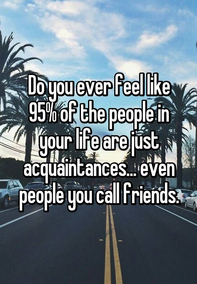 """""""Do you ever feel like 95% of the people in your life are just acquaintances... even people you call friends."""""""