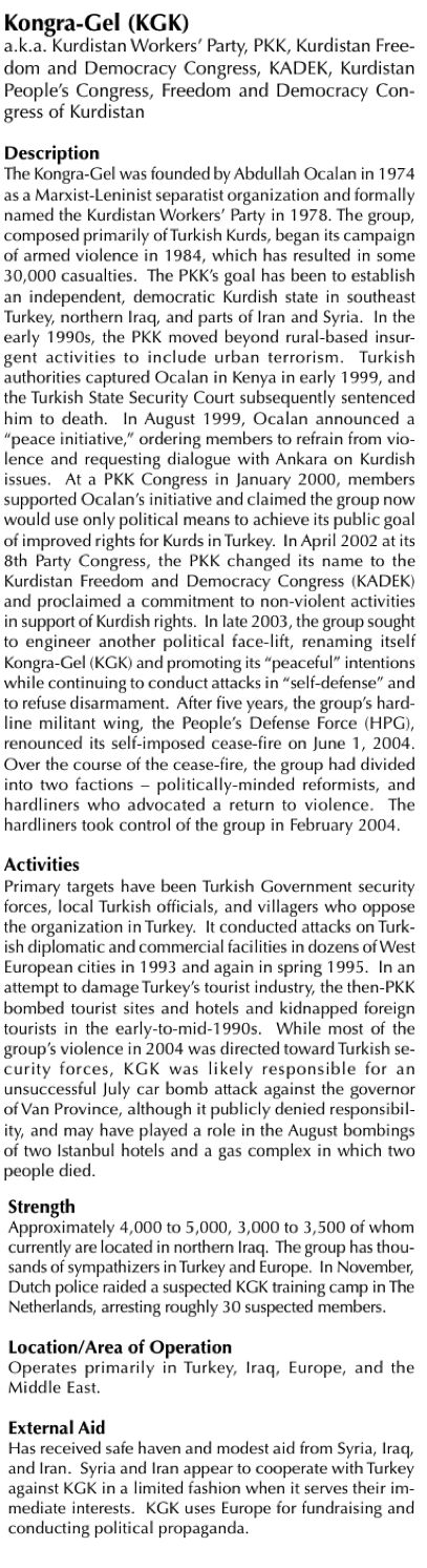 B2 - US Dept of State, Report to Congress Foreign Terrorist Organisations (FTO): The Kongra-Gel was founded by Abdullah Ocalan in 1974 as a Marxist-Leninist separatist organization and formally named the Kurdistan Workers' Party in 1978. The group, composed primarily of Turkish Kurds, began its campaign of armed violence in 1984, which has resulted in some 30,000 casualties.
