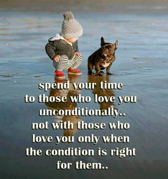 Spend your time with those who love you unconditionally...