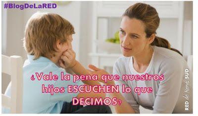 El Blog de la RED de Mamás SUD: ¿Vale la pena que nuestros hijos ESCUCHEN lo que DECIMOS? #ElBlogDeLaRED