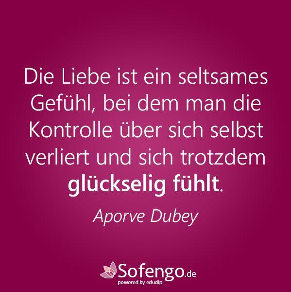 Die Liebe ist ein seltsames Gefühl, bei dem man die Kontrolle über sich selbst verliert und sich trotzdem glückselig fühlt. Aporve Dubey