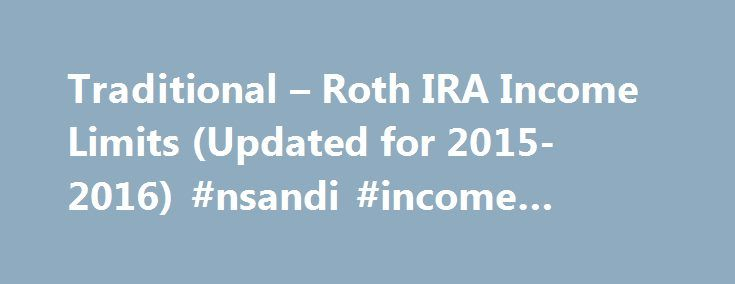 Traditional – Roth IRA Income Limits (Updated for 2015-2016) #nsandi #income #bonds http://incom.remmont.com/traditional-roth-ira-income-limits-updated-for-2015-2016-nsandi-income-bonds/  #traditional ira income limits # Traditional Roth IRA Income Limits This post has been updated for the 2015 and 2016 calendar years. IRA Income Limits IRA s are a phenomenal way to limit your tax liability in the present (Traditional IRA ) and in the future (Roth IRA ). In fact, the IRS views them Continue…