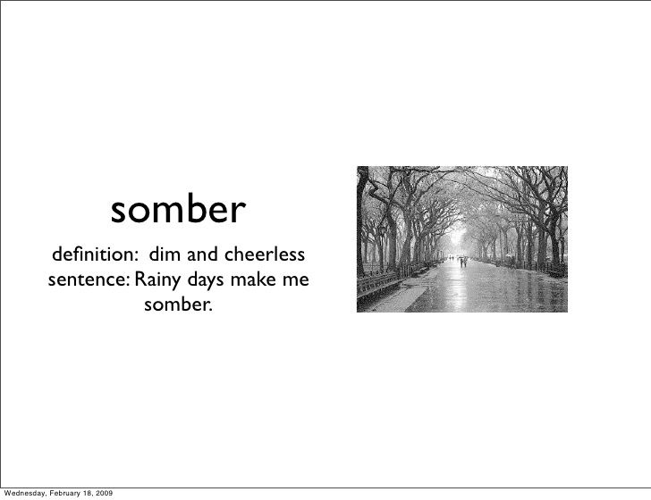somber            definition: dim and cheerless            sentence: Rainy days make me                       somber.     W...