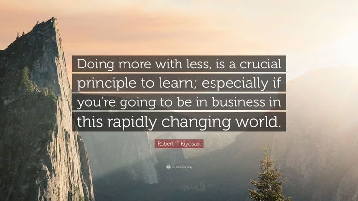 "Robert T. Kiyosaki Quote: ""Doing more with less, is a crucial principle to learn; especially if you're going to be in business in this rapidly changing world."""