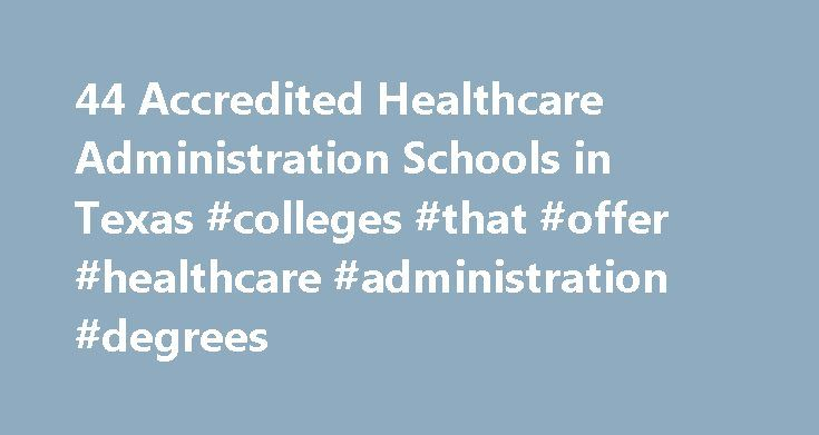 44 Accredited Healthcare Administration Schools in Texas #colleges #that #offer #healthcare #administration #degrees http://interior.nef2.com/44-accredited-healthcare-administration-schools-in-texas-colleges-that-offer-healthcare-administration-degrees/  # Find Your Degree Healthcare Administration Schools In Texas There are 44 accredited healthcare administration schools in Texas for faculty who teach healthcare administration classes to choose from. The trends in Texas' healthcare…