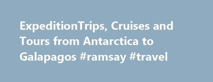 ExpeditionTrips, Cruises and Tours from Antarctica to Galapagos #ramsay #travel http://turkey.remmont.com/expeditiontrips-cruises-and-tours-from-antarctica-to-galapagos-ramsay-travel/  #antarctica travel # From Antarctica Cruises to Galapagos Tours, Exped