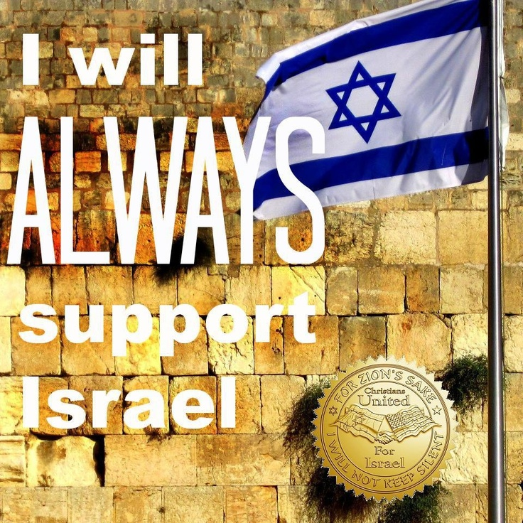 I will always support Israel. Amen! This I know I will do!