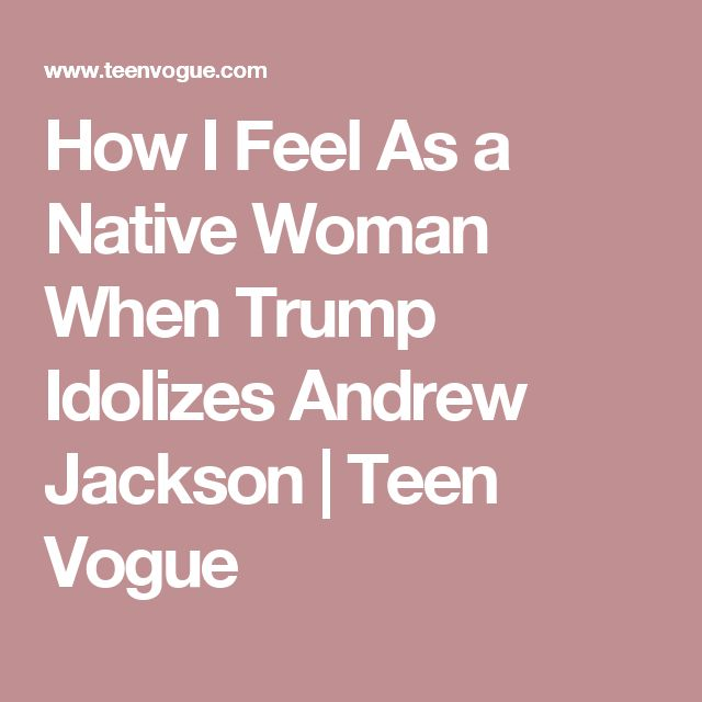 How I Feel As a Native Woman When Trump Idolizes Andrew Jackson | Teen Vogue