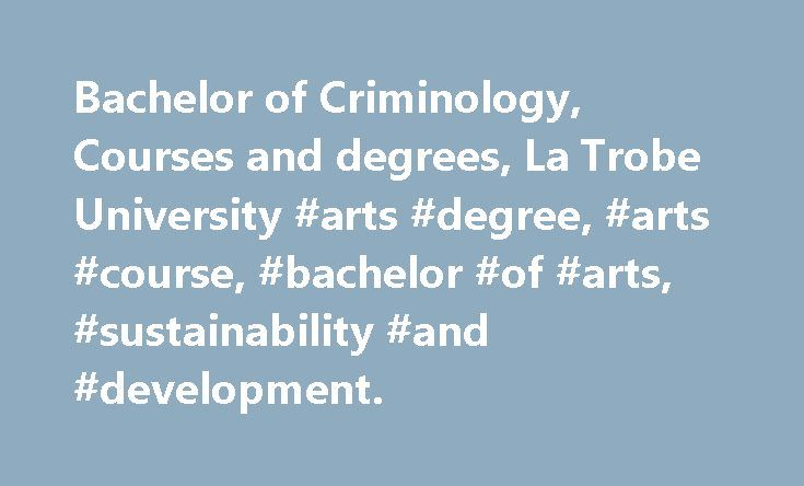 Bachelor of Criminology, Courses and degrees, La Trobe University #arts #degree, #arts #course, #bachelor #of #arts, #sustainability #and #development. http://tulsa.remmont.com/bachelor-of-criminology-courses-and-degrees-la-trobe-university-arts-degree-arts-course-bachelor-of-arts-sustainability-and-development/  # Bachelor of Criminology Choose Criminology at La Trobe Join a university that has a 45-year history of teaching crime, justice and legal studies. Ours is the only Bachelor of…
