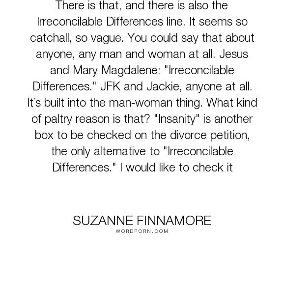 "Suzanne Finnamore - ""There is that, and there is also the Irreconcilable Differences line. It seems so..."". relationships, marriage, infidelity, cheating, divorce, deception, breaking-up"