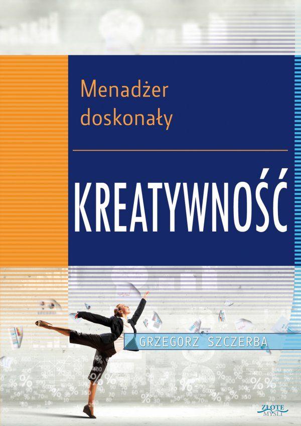 2 Menadżer doskonały. Kreatywność / Grzegorz Szczerba  Myślenie kreatywne prowadzi do nowatorskich i oryginalnych rozwiązań. Jak sprawić, by zostać menadżerem kreatywnym i obudzić kreatywność w swoich pracownikach?