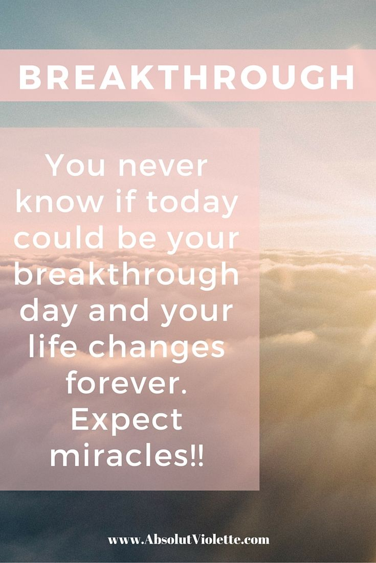 You never know if today could be your breakthrough day & your life changes forever. Expect miracles!