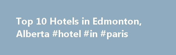 Top 10 Hotels in Edmonton, Alberta #hotel #in #paris http://hotel.nef2.com/top-10-hotels-in-edmonton-alberta-hotel-in-paris/  #edmonton motels # Hotels in Edmonton, Alberta Best hotels in Edmonton Edmonton Hotels Alberta's lively capital is not to be underestimated. Home to Canada's largest mall and miles of lush river valley parkland, Edmonton merges brightly lit city hijinks with green recreation. If leafy trails and wildlife don't inspire however, then the city's buzzing cultural […]