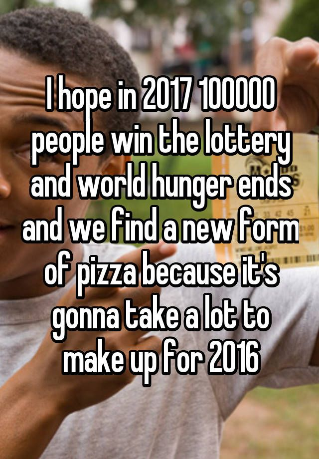 """I hope in 2017 100000 people win the lottery and world hunger ends and we find a new form of pizza because it's gonna take a lot to make up for 2016"""