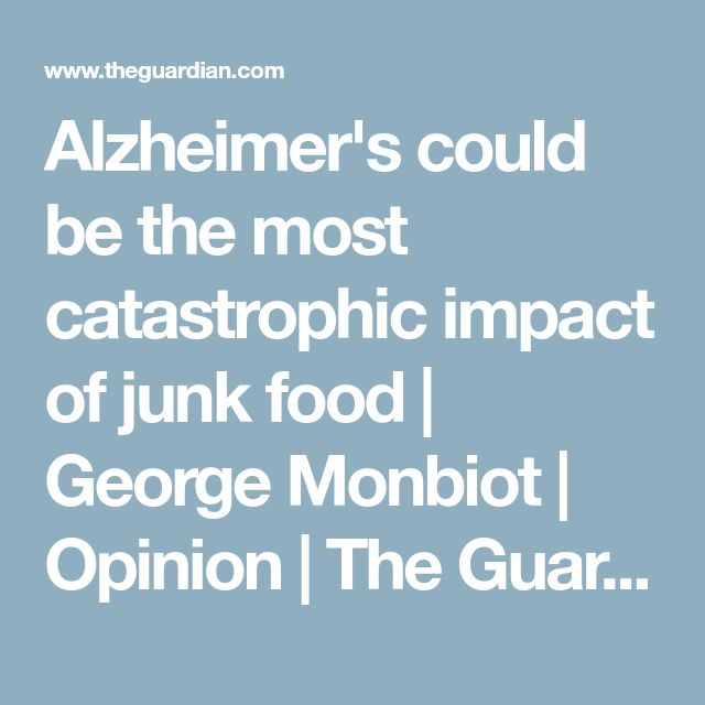Alzheimer's could be the most catastrophic impact of junk food   George Monbiot   Opinion   The Guardian