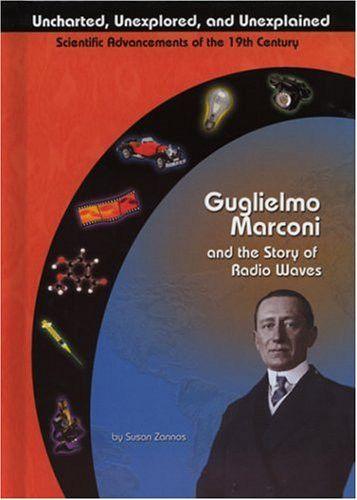 Guglielmo Marconi and Radio Waves (Uncharted, Unexplored, and Unexplained) (Uncharted, Unexplored, a