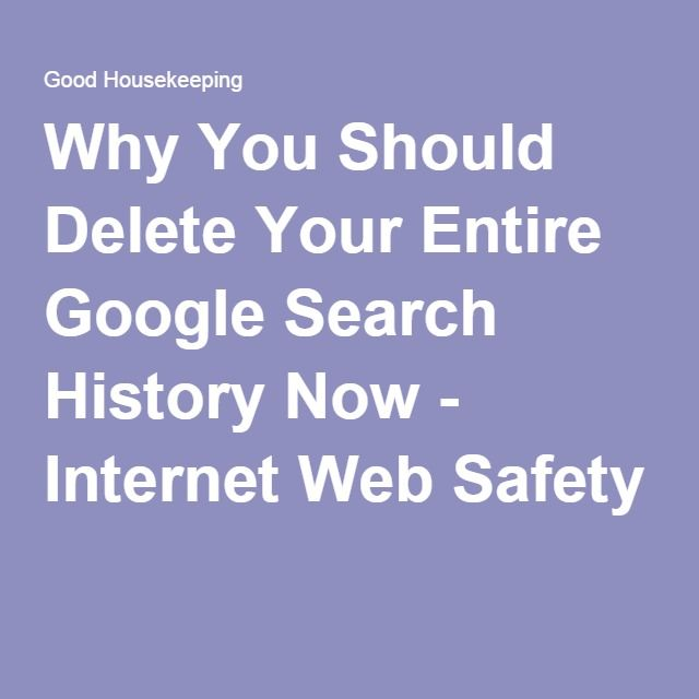 Why You Should Delete Your Entire Google Search History Now - Internet Web Safety