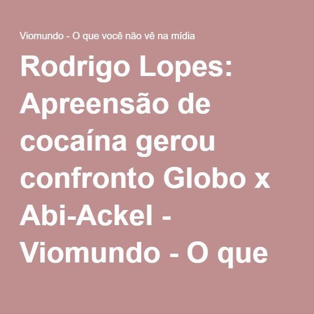 Rodrigo Lopes: Apreensão de cocaína gerou confronto Globo x Abi-Ackel - Viomundo - O que você não vê na mídia