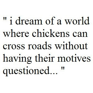"""""""I dream of a world where chickens can cross roads without having their motives questioned.."""""""