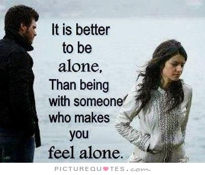It's better to be alone than with someone who makes you feel alone. Single quotes on PictureQuotes.com.