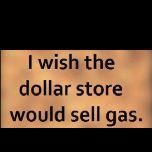 """""""I wish the dollar store would sell gas."""""""