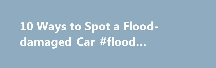 10 Ways to Spot a Flood-damaged Car #flood #damages http://baltimore.remmont.com/10-ways-to-spot-a-flood-damaged-car-flood-damages/  # 10 Ways to Spot a Flood-damaged Car Floods have drenched much of the United States in recent years, with high water levels that ruined homes and businesses and dealt devastating losses to their owners. A less-publicized casualty of these natural disasters is the number of flood-damaged cars left behind, such as the estimated 500,000 cars that were damaged by…