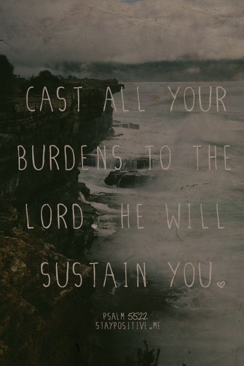"""""""Cast your burdens on the Lord, releasing the weight of them and He will sustain you."""" (Psalm 55:22)"""