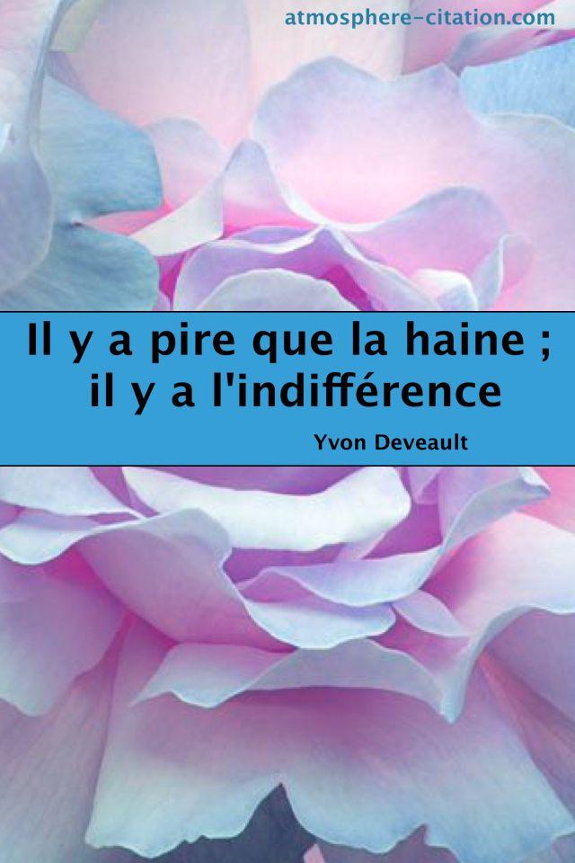 Il y a pire que la haine; il y a l indifférence. Trouvez encore plus de citations et de dictons sur: http://www.atmosphere-citation.com/dictons-francais-sur-lamour/il-y-a-pire-que-la-haine-il-y-a-l-indifference.html?