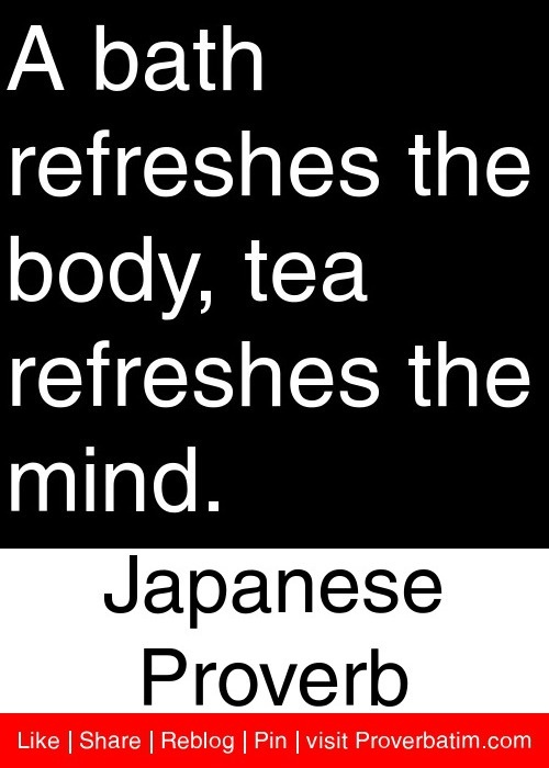 A bath refreshes the body, tea refreshes the mind. - Japanese Proverb #proverbs #quotes
