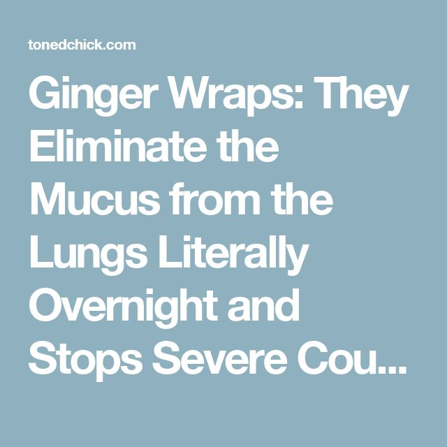 Ginger Wraps: They Eliminate the Mucus from the Lungs Literally Overnight and Stops Severe Coughing [WITH INSTRUCTIONS AND RECIPE] – Toned Chick