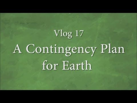 Vlog 17 - A Contingency Plan for Earth