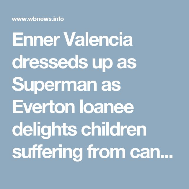 Enner Valencia dresseds up as Superman as Everton loanee delights children suffering from cancer back home in Ecuador – WBNews