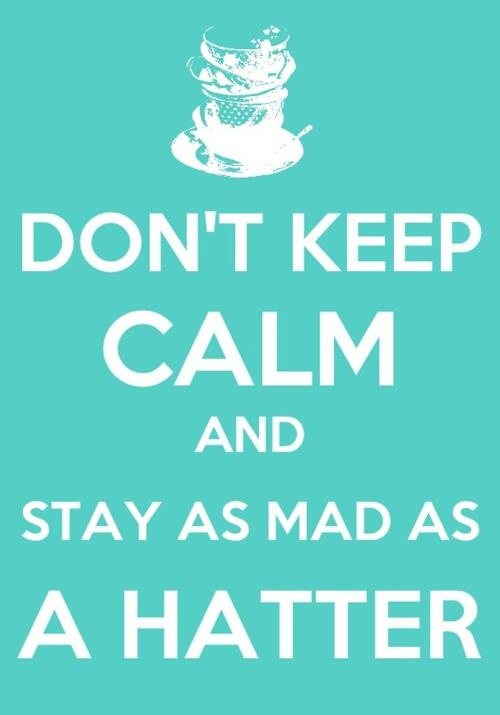 Stay As Mad As A Hatter! #keepcalm