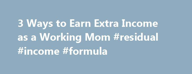 3 Ways to Earn Extra Income as a Working Mom #residual #income #formula http://incom.remmont.com/3-ways-to-earn-extra-income-as-a-working-mom-residual-income-formula/  #earning extra income # How to Earn Extra Income as a Working Mom Working mothers are busy people, which makes it sometimes seem impossible to find the time to earn extra income, especially when you are already juggling kids, the household, your job and relationships. However, there are opportunities to earn some extra income…